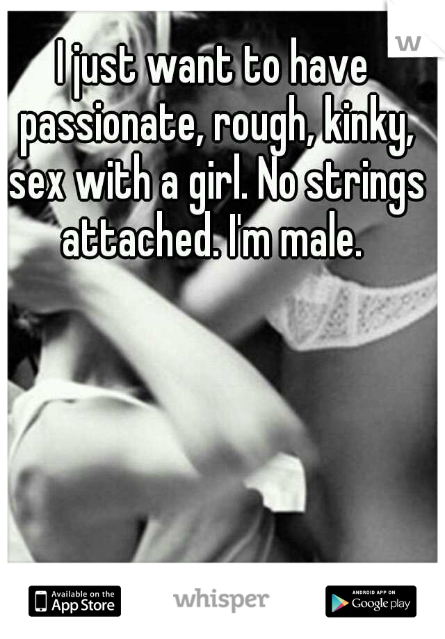 I just want to have passionate, rough, kinky, sex with a girl. No strings attached. I'm male.