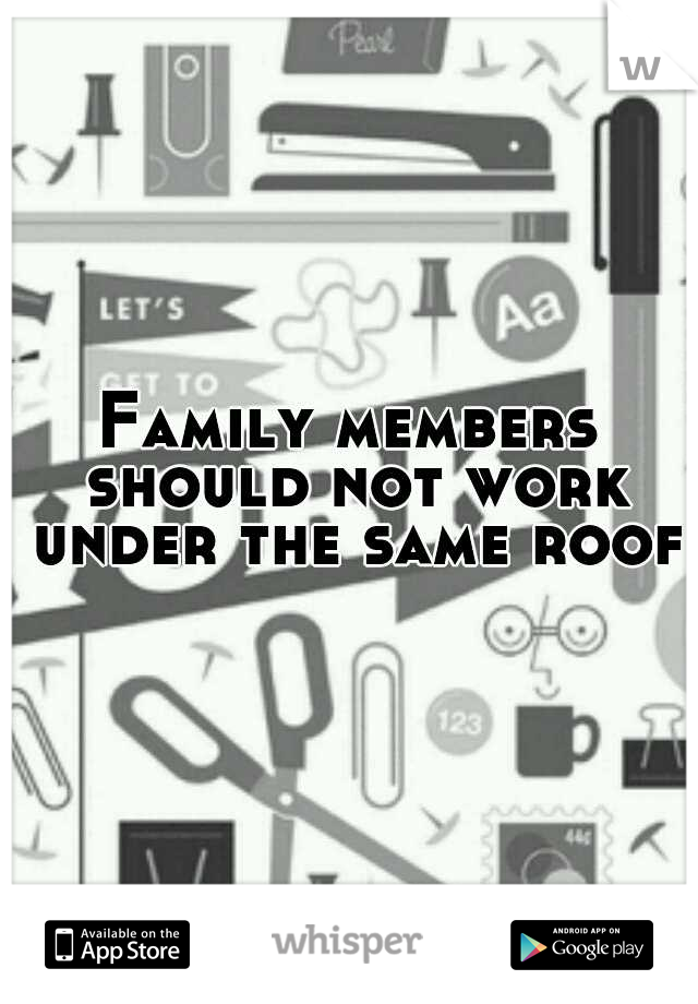 Family members should not work under the same roof