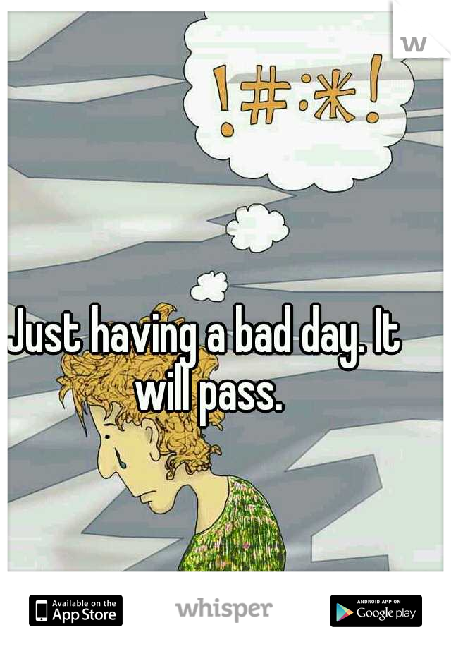 Just having a bad day. It will pass.