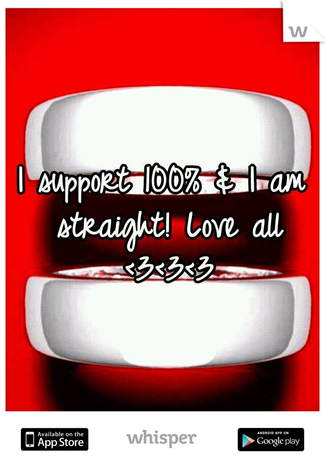 I support 100% & I am straight! Love all <3<3<3
