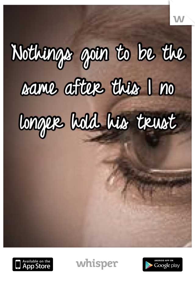 Nothings goin to be the same after this I no longer hold his trust