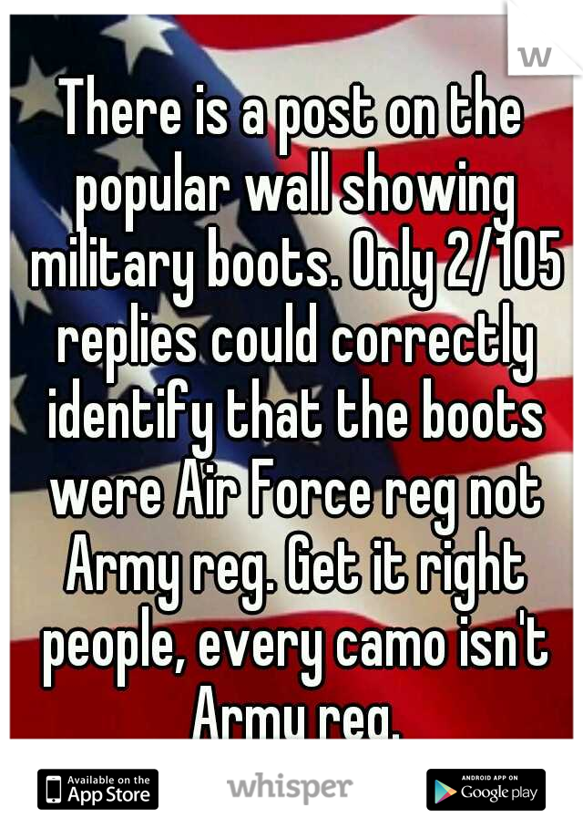 There is a post on the popular wall showing military boots. Only 2/105 replies could correctly identify that the boots were Air Force reg not Army reg. Get it right people, every camo isn't Army reg.