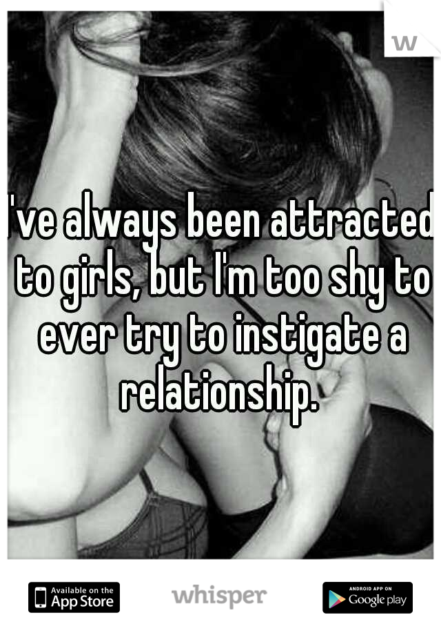I've always been attracted to girls, but I'm too shy to ever try to instigate a relationship.