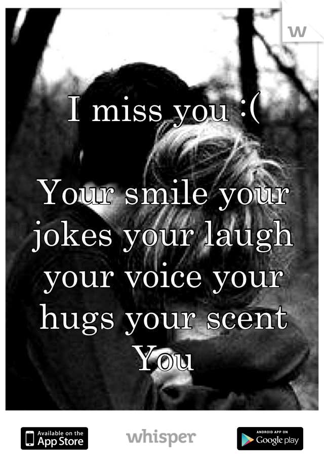 I miss you :(  Your smile your jokes your laugh your voice your hugs your scent  You
