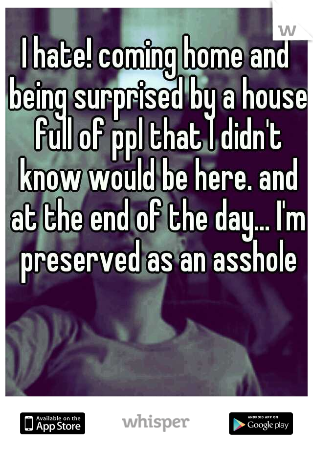 I hate! coming home and being surprised by a house full of ppl that I didn't know would be here. and at the end of the day... I'm preserved as an asshole
