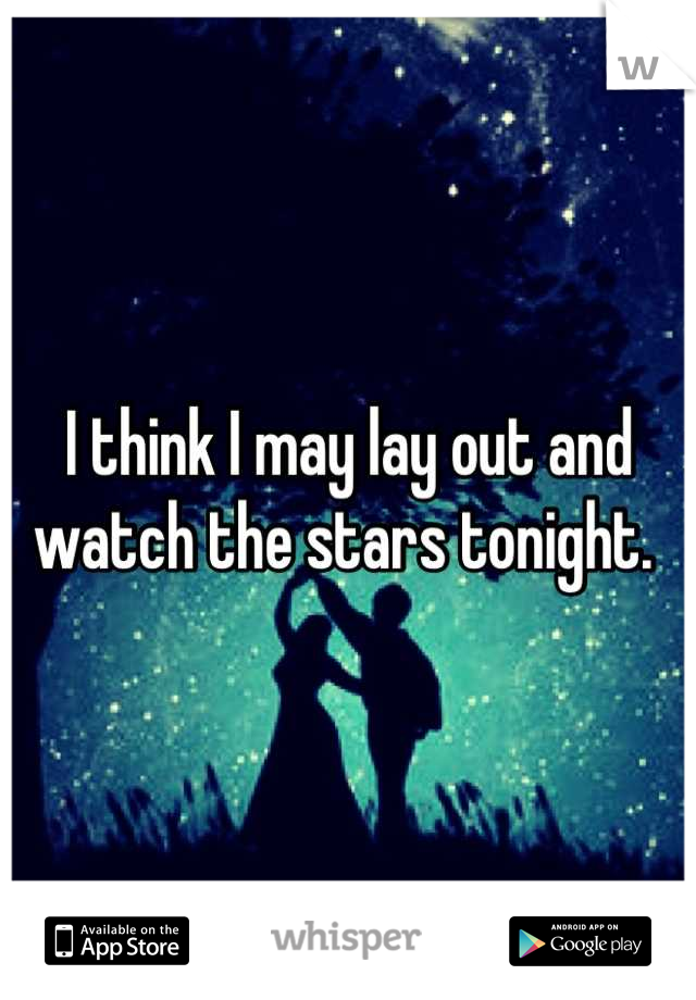 I think I may lay out and watch the stars tonight.