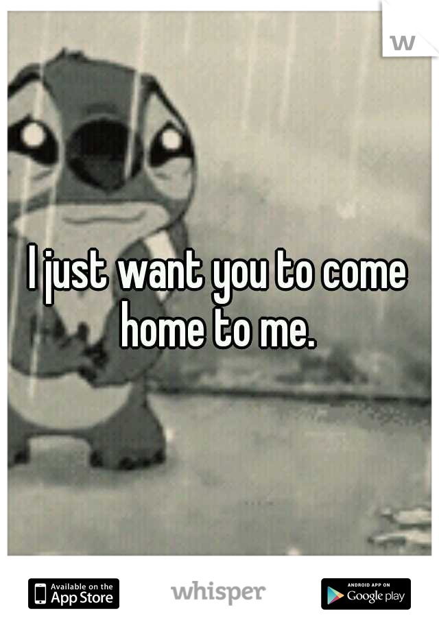 I just want you to come home to me.