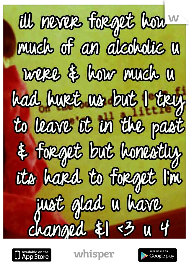 ill never forget how much of an alcoholic u were & how much u had hurt us but I try to leave it in the past & forget but honestly its hard to forget I'm just glad u have changed &I <3 u 4 that change