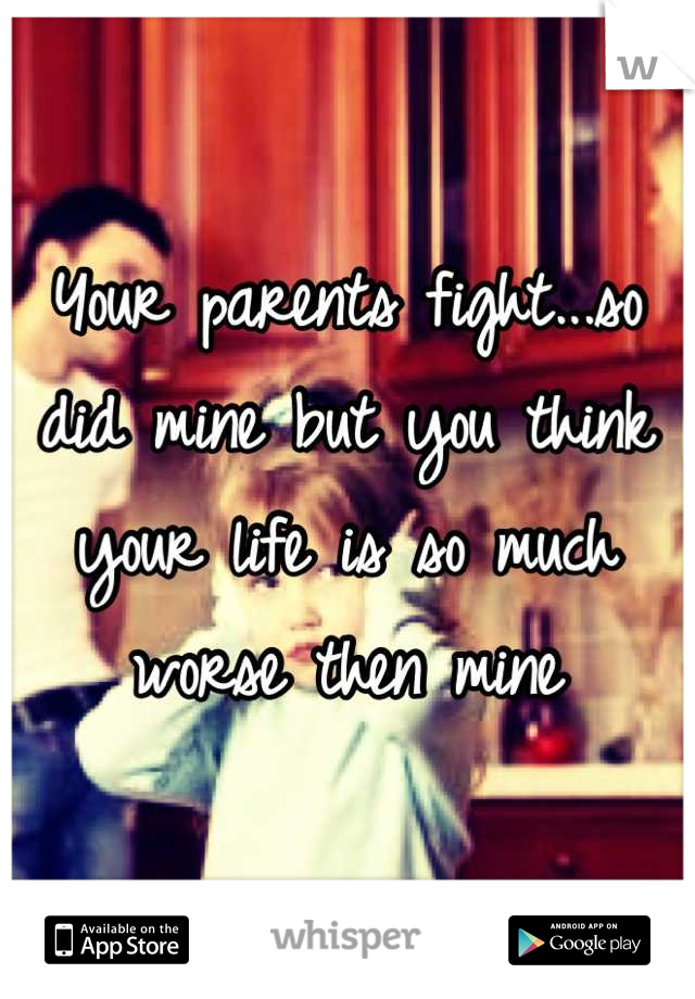 Your parents fight...so did mine but you think your life is so much worse then mine
