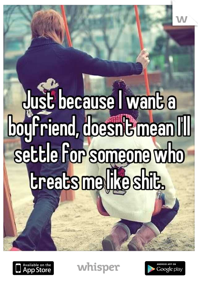 Just because I want a boyfriend, doesn't mean I'll settle for someone who treats me like shit.