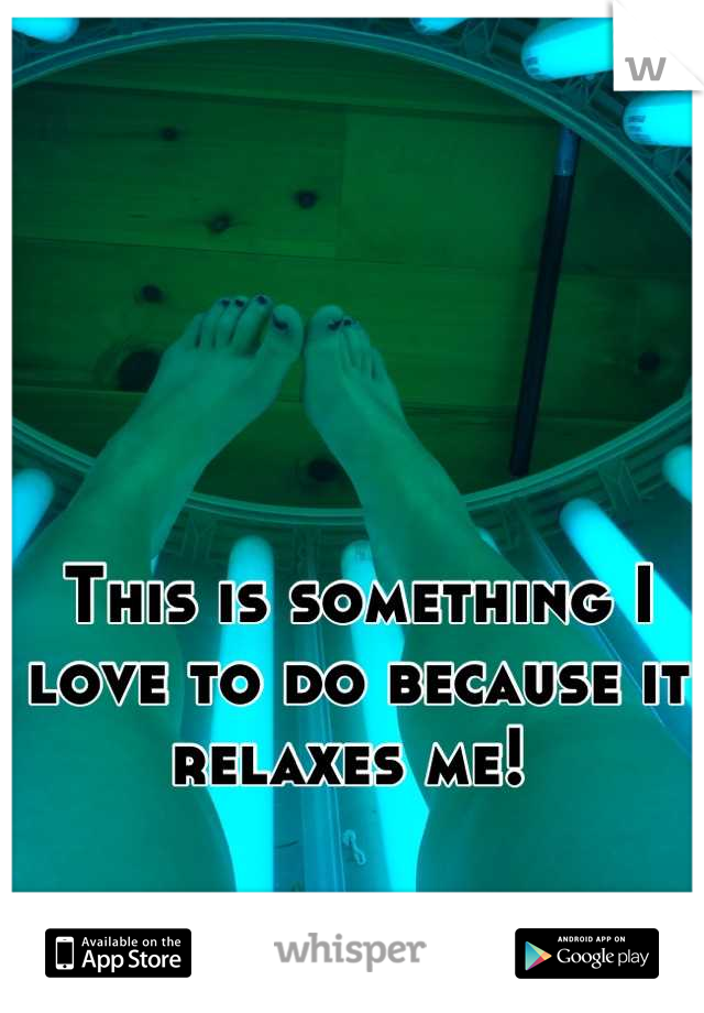 This is something I love to do because it relaxes me!