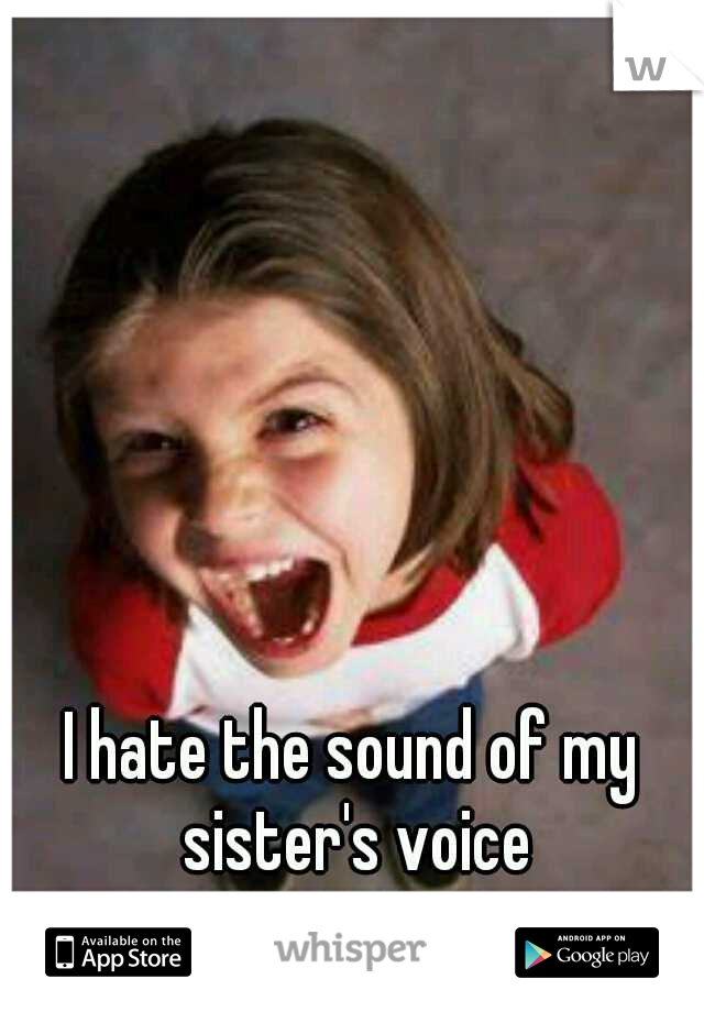 I hate the sound of my sister's voice