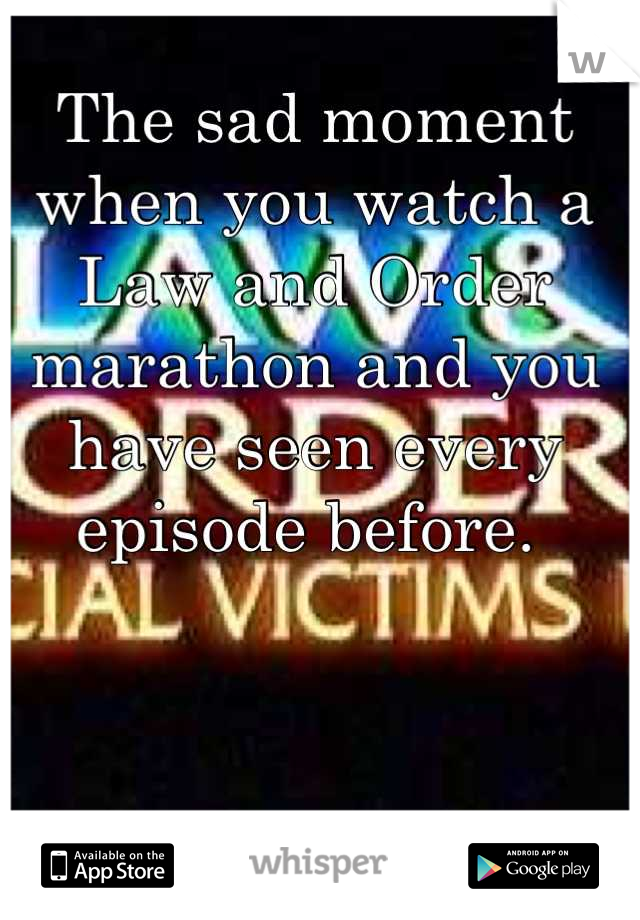 The sad moment when you watch a Law and Order marathon and you have seen every episode before.