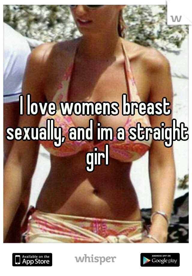 I love womens breast sexually, and im a straight girl