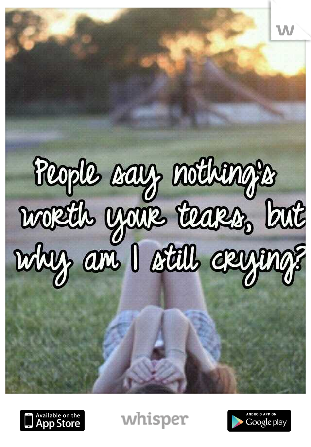 People say nothing's worth your tears, but why am I still crying?