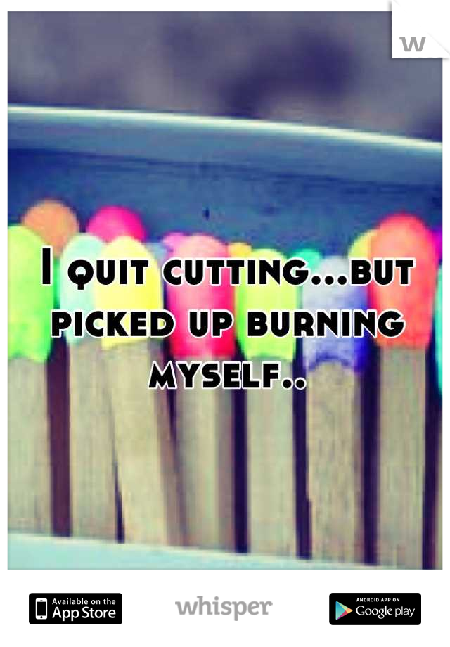 I quit cutting...but picked up burning myself..