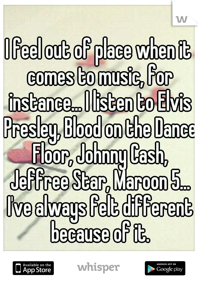 I feel out of place when it comes to music, for instance... I listen to Elvis Presley, Blood on the Dance Floor, Johnny Cash, Jeffree Star, Maroon 5... I've always felt different because of it.