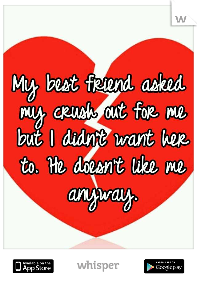 My best friend asked my crush out for me but I didn't want her to. He doesn't like me anyway.