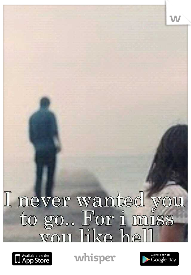 I never wanted you to go.. For i miss you like hell