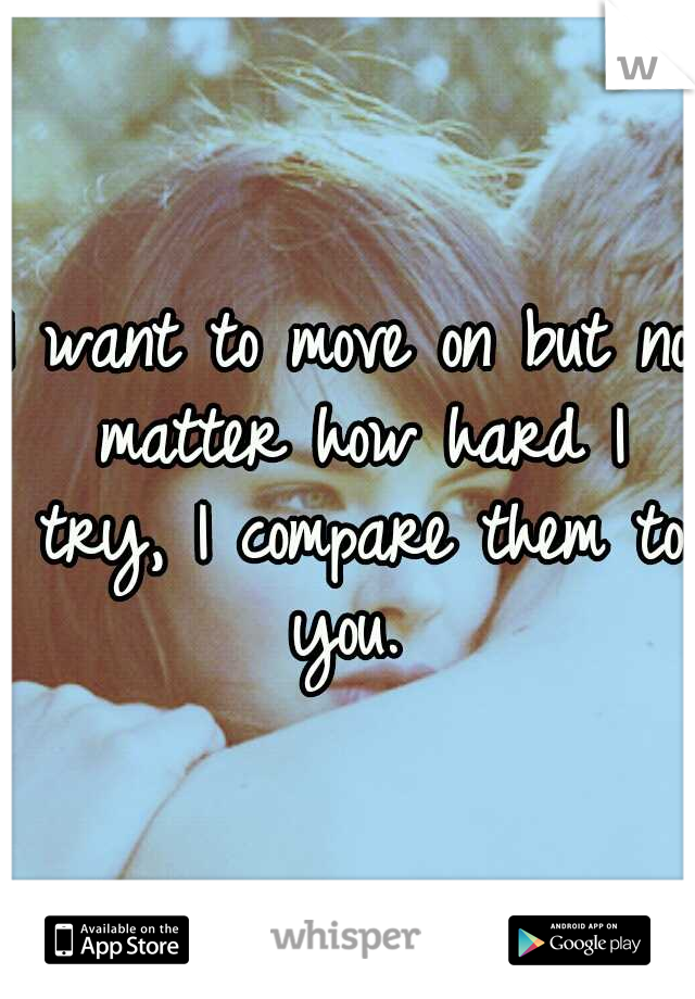 I want to move on but no matter how hard I try, I compare them to you.