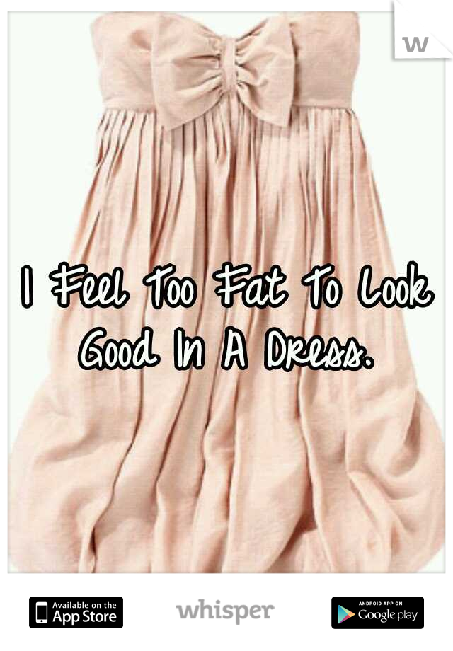 I Feel Too Fat To Look Good In A Dress.