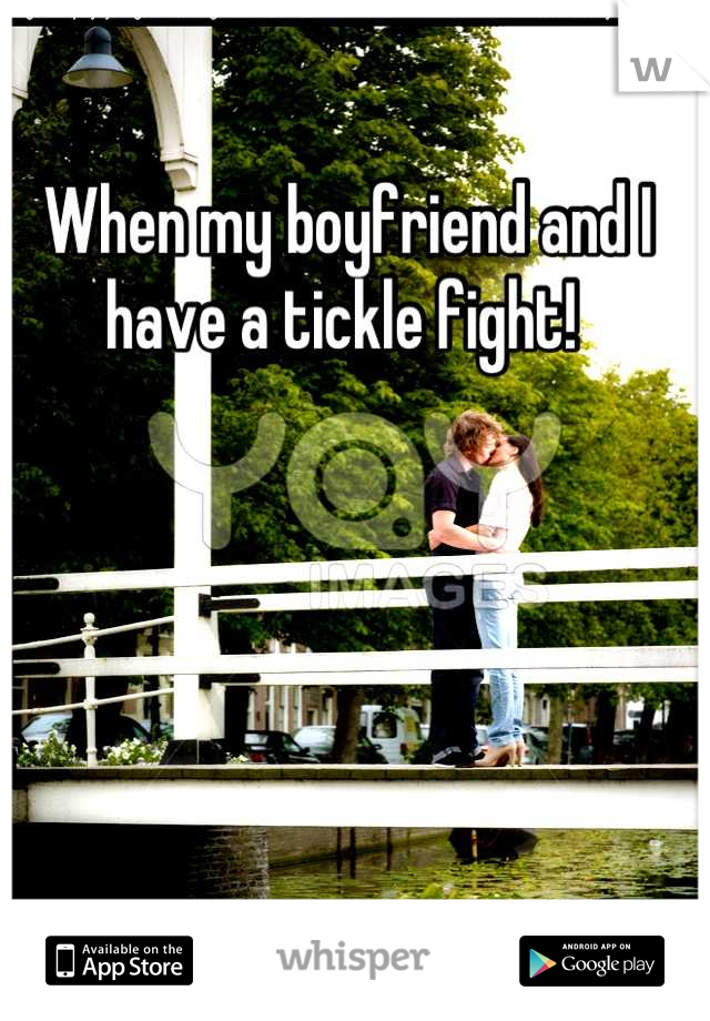 When my boyfriend and I have a tickle fight!