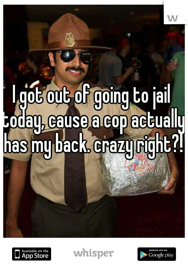 I got out of going to jail today, cause a cop actually has my back. crazy right?!