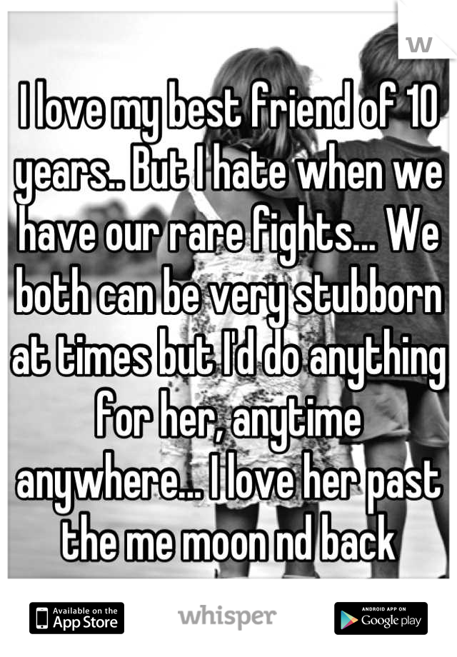 I love my best friend of 10 years.. But I hate when we have our rare fights... We both can be very stubborn at times but I'd do anything for her, anytime anywhere... I love her past the me moon nd back