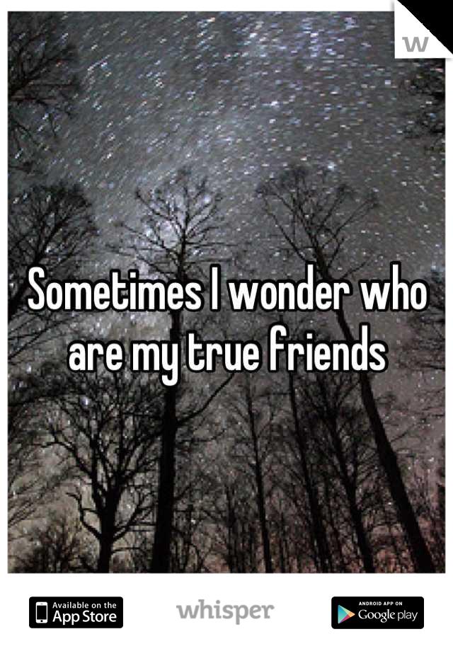 Sometimes I wonder who are my true friends
