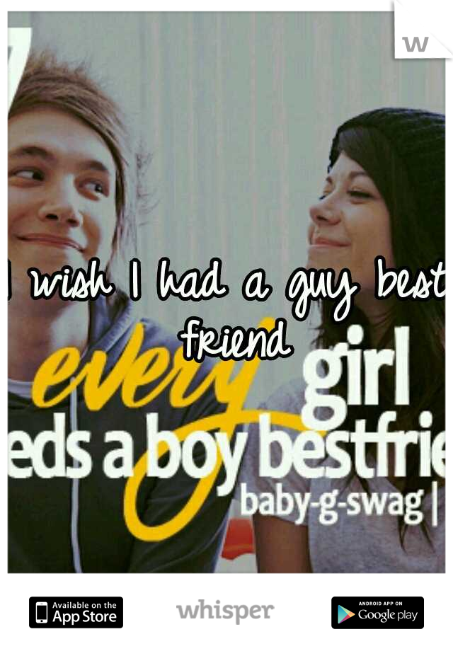I wish I had a guy best friend
