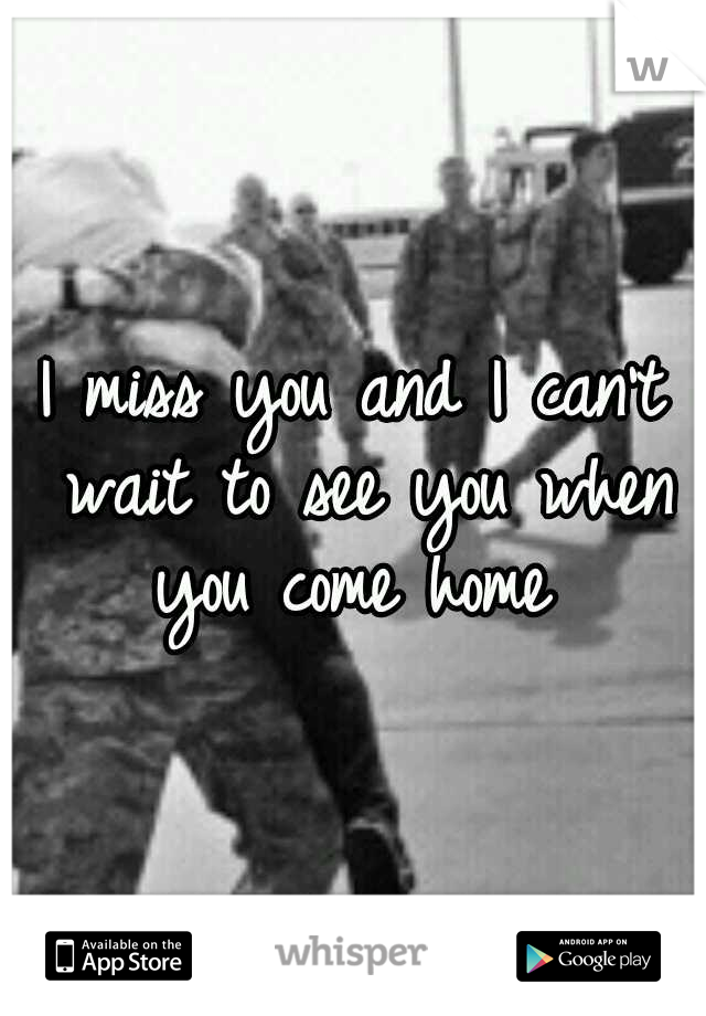 I miss you and I can't wait to see you when you come home