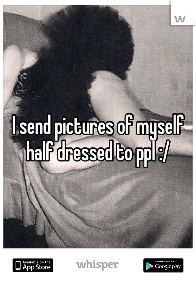 I send pictures of myself half dressed to ppl :/