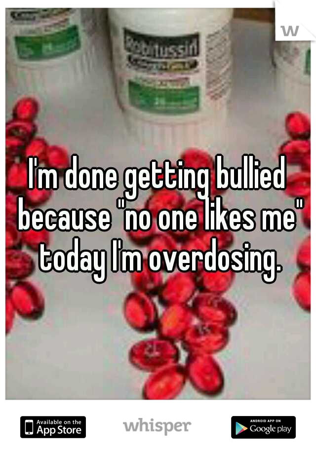 """I'm done getting bullied because """"no one likes me"""" today I'm overdosing."""