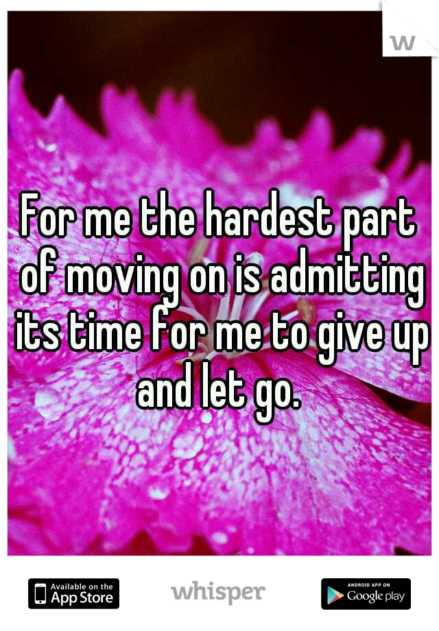 For me the hardest part of moving on is admitting its time for me to give up and let go.