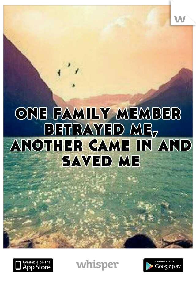 one family member betrayed me, another came in and saved me