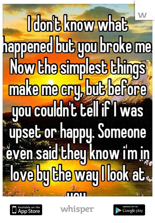 I don't know what happened but you broke me. Now the simplest things make me cry, but before you couldn't tell if I was upset or happy. Someone even said they know i'm in love by the way I look at you.