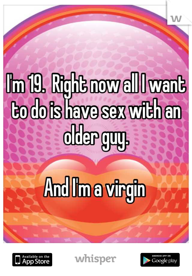 I'm 19.  Right now all I want to do is have sex with an older guy.     And I'm a virgin