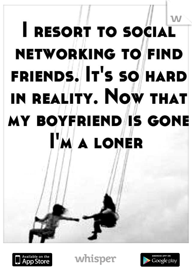 I resort to social networking to find friends. It's so hard in reality. Now that my boyfriend is gone I'm a loner