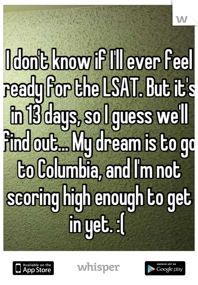 I don't know if I'll ever feel ready for the LSAT. But it's in 13 days, so I guess we'll find out... My dream is to go to Columbia, and I'm not scoring high enough to get in yet. :(