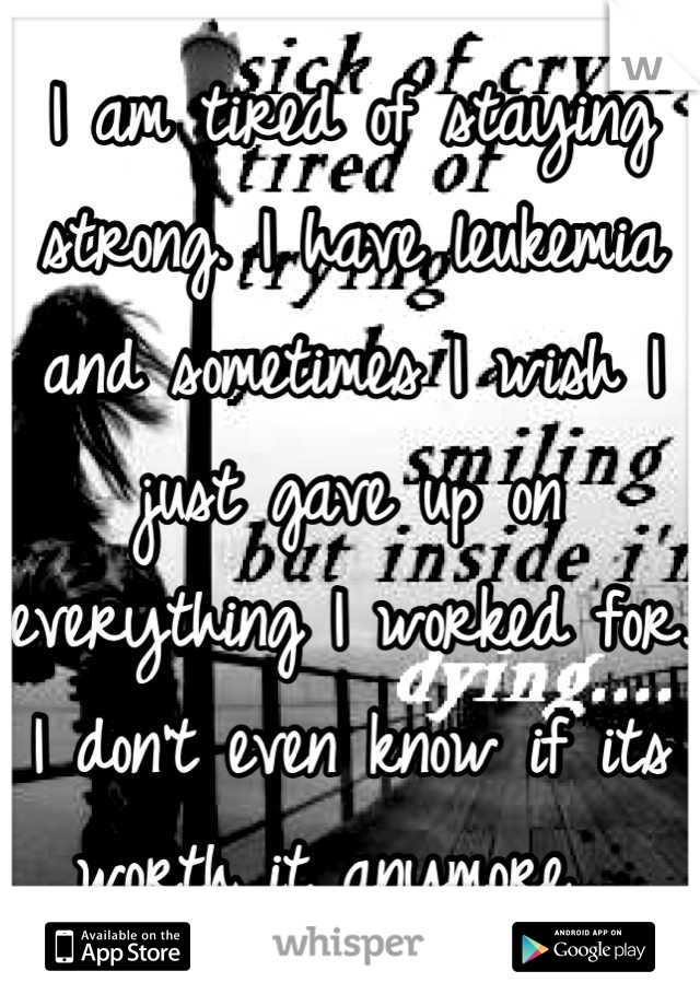 I am tired of staying strong. I have leukemia and sometimes I wish I just gave up on everything I worked for. I don't even know if its worth it anymore....