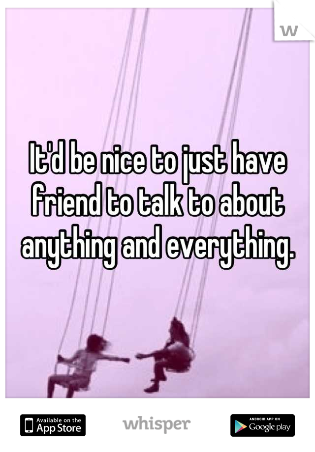 It'd be nice to just have friend to talk to about anything and everything.