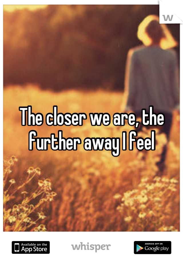 The closer we are, the further away I feel