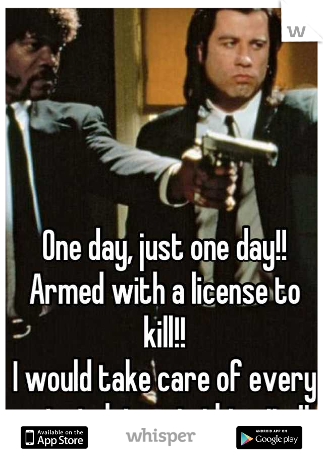 One day, just one day!! Armed with a license to kill!! I would take care of every reject driver in this city!!