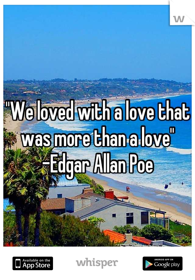 """We loved with a love that was more than a love""  -Edgar Allan Poe"