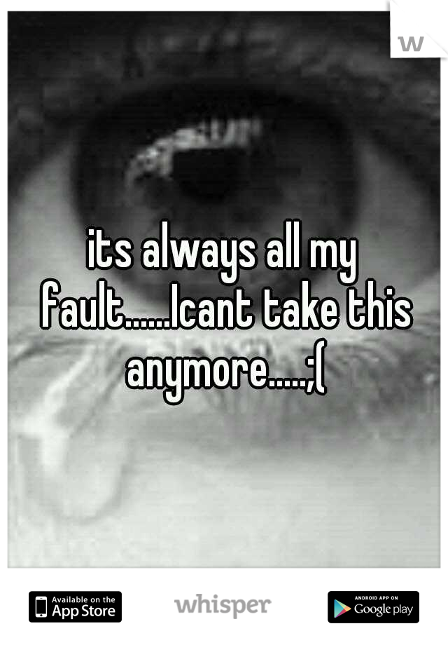 its always all my fault......Icant take this anymore.....;(