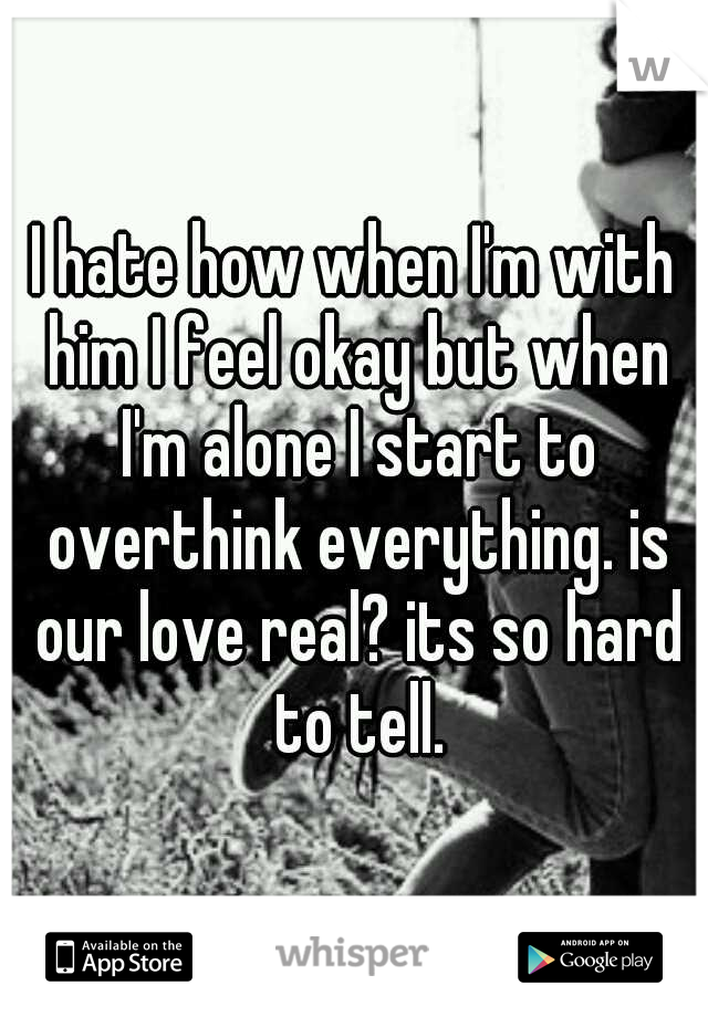 I hate how when I'm with him I feel okay but when I'm alone I start to overthink everything. is our love real? its so hard to tell.