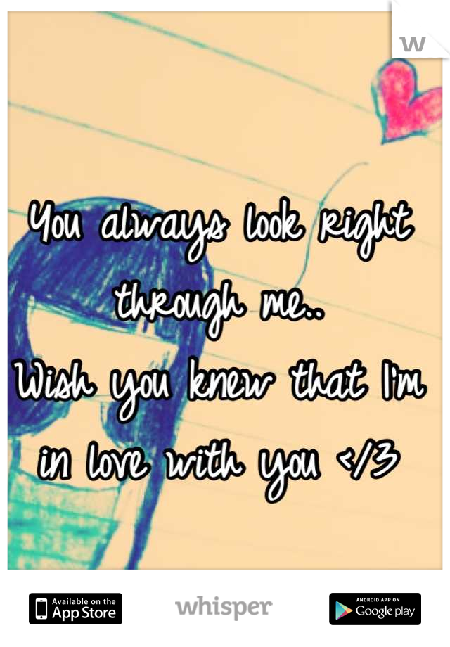 You always look right through me..  Wish you knew that I'm in love with you </3
