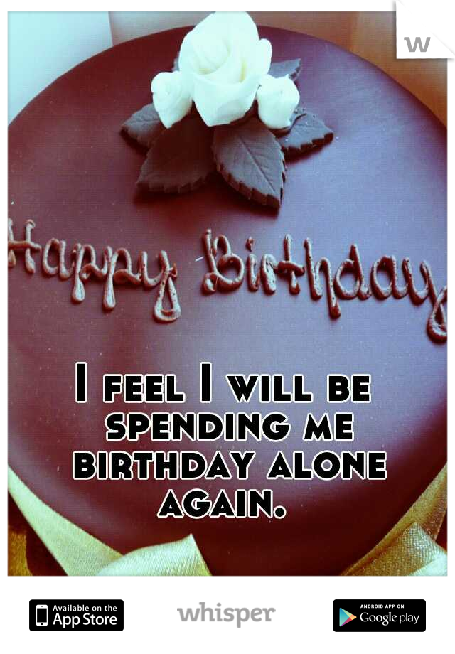 I feel I will be spending me birthday alone again.