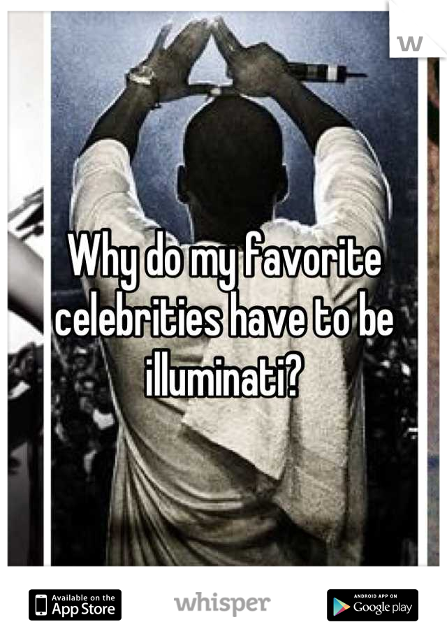 Why do my favorite celebrities have to be illuminati?