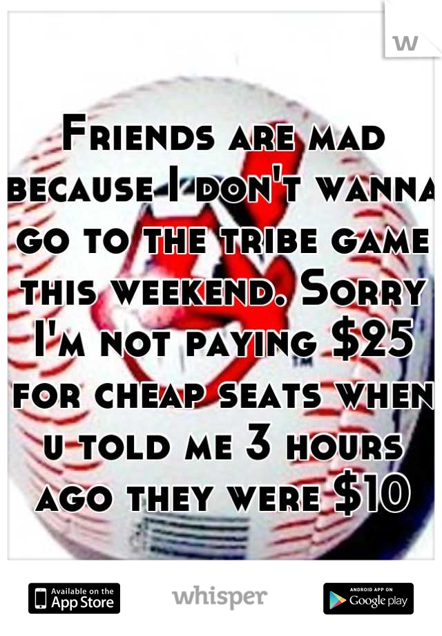 Friends are mad because I don't wanna go to the tribe game this weekend. Sorry I'm not paying $25 for cheap seats when u told me 3 hours ago they were $10